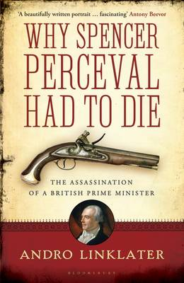 Why Spencer Perceval Had to Die: The Assassination of a British Prime Minister (Hardback)