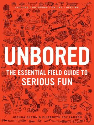 Unbored: The Essential Field Guide to Serious Fun (Hardback)