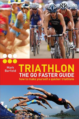 Triathlon - the Go Faster Guide: How to Make Yourself a Quicker Triathlete (Paperback)