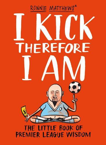 I Kick Therefore I Am: The Little Book of Premier League Wisdom (Hardback)