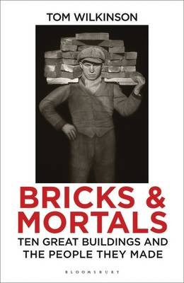 Bricks & Mortals: Ten Great Buildings and the People They Made (Hardback)