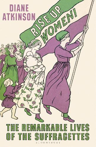Rise Up Women!: The Remarkable Lives of the Suffragettes (Hardback)