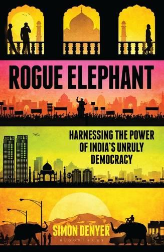 Rogue Elephant: Harnessing the Power of India's Unruly Democracy (Hardback)