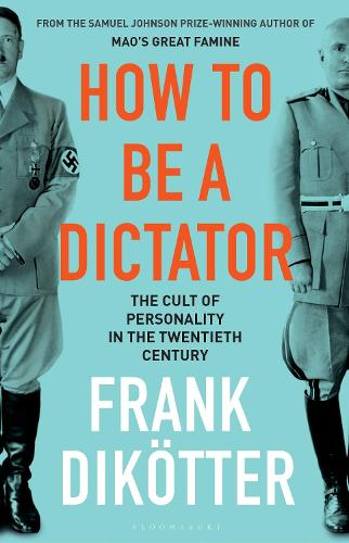 How to Be a Dictator: The Cult of Personality in the Twentieth Century (Hardback)