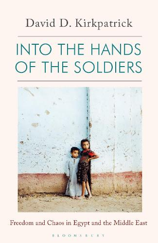 Into the Hands of the Soldiers: Freedom and Chaos in Egypt and the Middle East (Hardback)