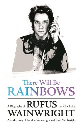 There Will Be Rainbows: A Biography of Rufus Wainwright: And the Story of Loudon Wainwright and Kate McGarrigle (Paperback)