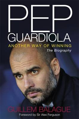 Pep Guardiola: Another Way of Winning: The Biography (Hardback)