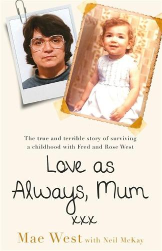 Love as Always, Mum xxx: The true and terrible story of surviving a childhood with Fred and Rose West (Hardback)