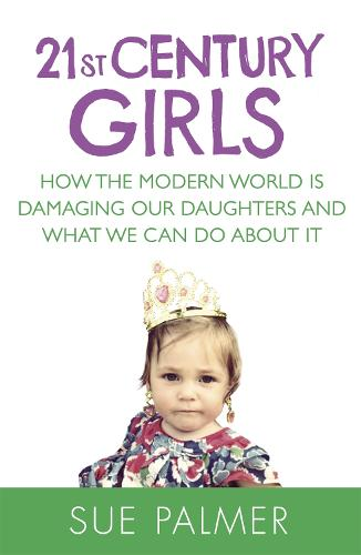 21st Century Girls: How the Modern World is Damaging Our Daughters and What We Can Do About It (Paperback)