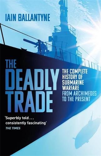 The Deadly Trade: The Complete History of Submarine Warfare From Archimedes to the Present (Paperback)