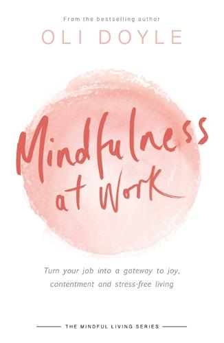 Mindfulness at Work: Turn your job into a gateway to joy, contentment and stress-free living - Mindful Living Series (Paperback)