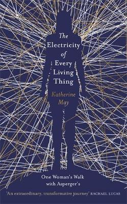 The Electricity of Every Living Thing: A Woman's Walk in the Wild to Find Her Way Home (Hardback)