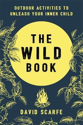 The Wild Book: Outdoor Activities to Unleash Your Inner Child (Hardback)