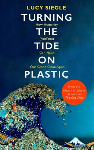 Turning the Tide on Plastic: How Humanity (And You) Can Make Our Globe Clean Again (Hardback)