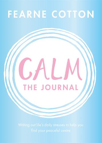 Calm: The Journal: Writing out life's daily stresses to help you find your peaceful centre (Paperback)