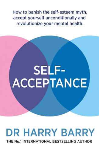 Self-Acceptance: How to banish the self-esteem myth, accept yourself unconditionally and revolutionise your mental health (Paperback)