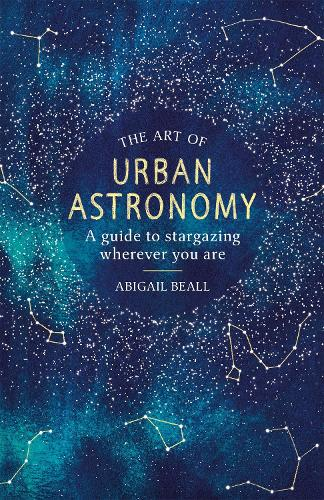 The Art of Urban Astronomy: A Guide to Stargazing Wherever You Are (Hardback)