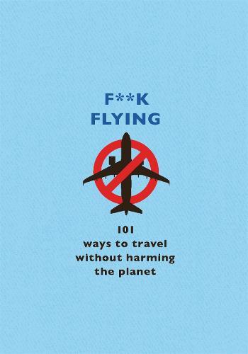 F**k Flying: 101 eco-friendly ways to travel (Hardback)