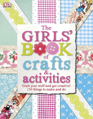 The Girls' Book of Crafts & Activities: Grab Your Stuff and Get Creative! 150 Things to Make and Do (Hardback)