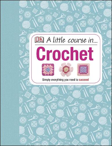A Little Course in Crochet: Simply Everything You Need to Succeed (Hardback)