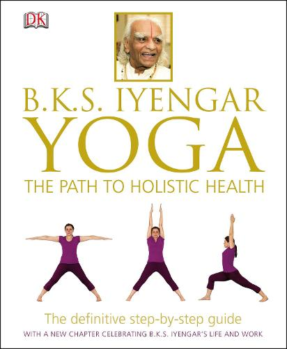 BKS Iyengar Yoga The Path to Holistic Health: The Definitive Step-by-Step Guide (Hardback)