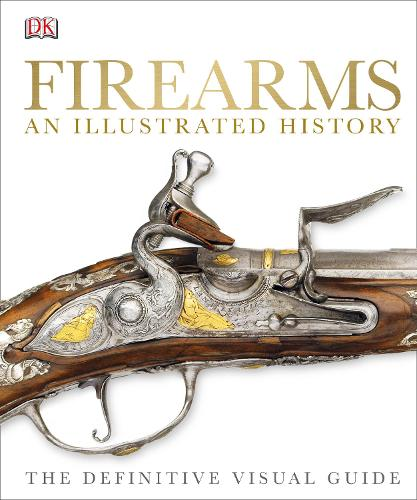 Firearms An Illustrated History: The Definitive Visual Guide (Hardback)