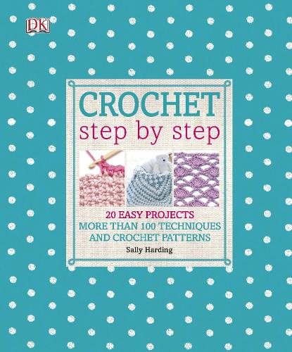 Crochet Step by Step: More Than 100 Techniques and Crochet Patterns (Hardback)