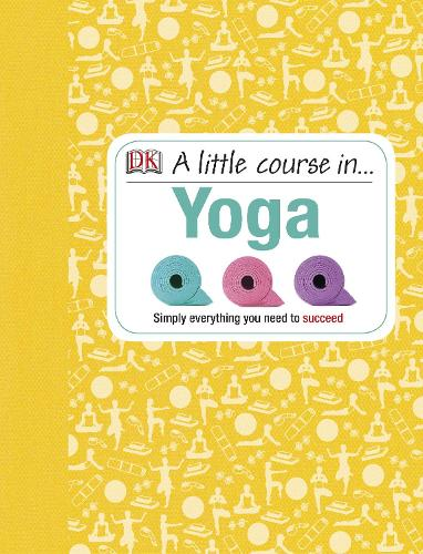 A Little Course in Yoga: Simply Everything You Need to Succeed (Hardback)