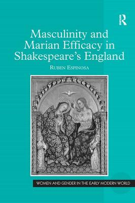 Masculinity and Marian Efficacy in Shakespeare's England - Women and Gender in the Early Modern World (Hardback)