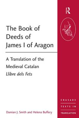 The Book of Deeds of James I of Aragon: A Translation of the Medieval Catalan Llibre dels Fets - Crusade Texts in Translation (Paperback)
