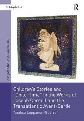 Children's Stories and 'Child-Time' in the Works of Joseph Cornell and the Transatlantic Avant-Garde - Studies in Surrealism (Hardback)