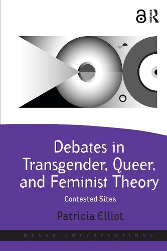 Debates in Transgender, Queer, and Feminist Theory: Contested Sites - Queer Interventions (Hardback)