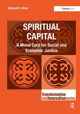 Spiritual Capital: A Moral Core for Social and Economic Justice - Transformation and Innovation (Hardback)