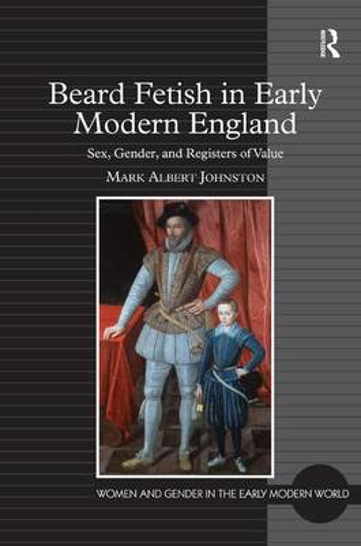 Beard Fetish in Early Modern England: Sex, Gender, and Registers of Value (Hardback)