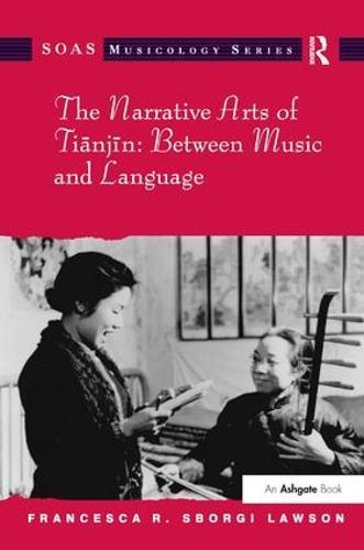 The Narrative Arts of Tianjin: Between Music and Language - SOAS Musicology Series (Hardback)