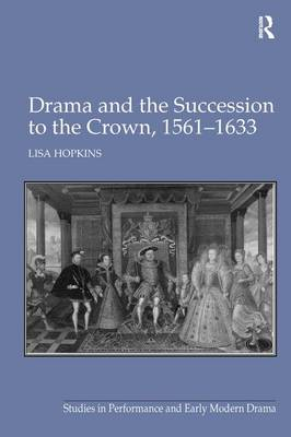 Drama and the Succession to the Crown, 1561-1633 (Hardback)