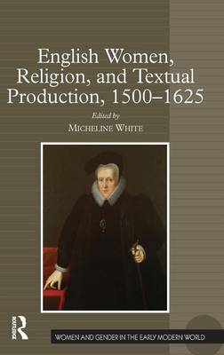 English Women, Religion, and Textual Production, 1500-1625 - Women and Gender in the Early Modern World (Hardback)