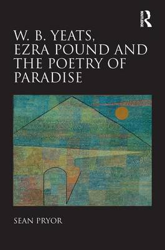 W. B. Yeats, Ezra Pound, and the Poetry of Paradise (Hardback)