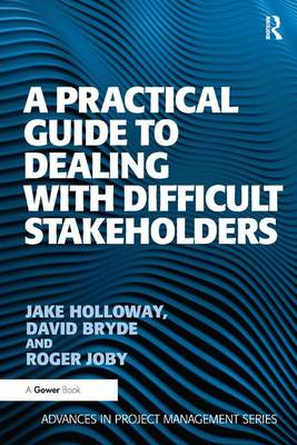 A Practical Guide to Dealing with Difficult Stakeholders - Advances in Project Management (Paperback)
