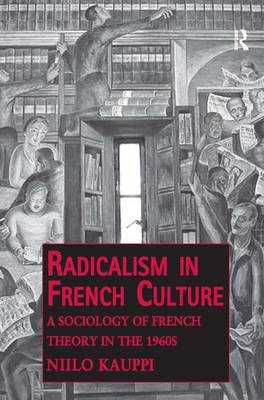 Radicalism in French Culture: A Sociology of French Theory in the 1960s - Public Intellectuals and the Sociology of Knowledge (Hardback)