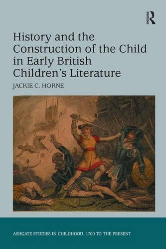 History and the Construction of the Child in Early British Children's Literature - Studies in Childhood, 1700 to the Present (Hardback)
