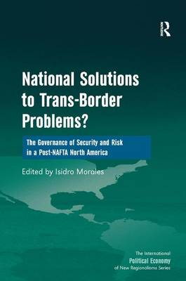 National Solutions to Trans-Border Problems?: The Governance of Security and Risk in a Post-NAFTA North America - The International Political Economy of New Regionalisms Series (Hardback)