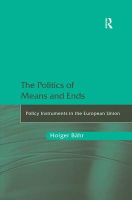 The Politics of Means and Ends: Policy Instruments in the European Union (Hardback)
