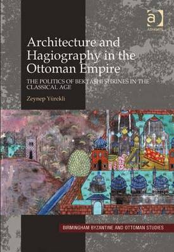 Architecture and Hagiography in the Ottoman Empire: The Politics of Bektashi Shrines in the Classical Age (Hardback)