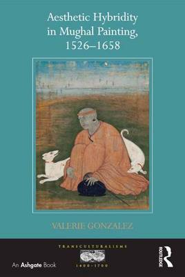 Aesthetic Hybridity in Mughal Painting, 1526-1658 - Transculturalisms, 1400-1700 (Hardback)