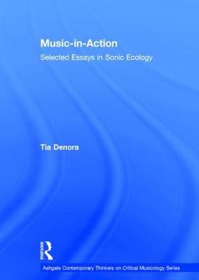 Music-in-Action: Selected Essays in Sonic Ecology - Ashgate Contemporary Thinkers on Critical Musicology Series (Hardback)