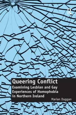 Queering Conflict: Examining Lesbian and Gay Experiences of Homophobia in Northern Ireland (Hardback)