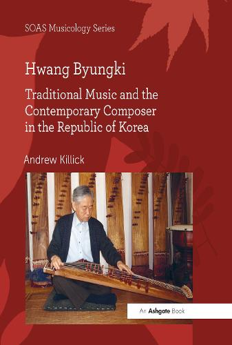 Hwang Byungki: Traditional Music and the Contemporary Composer in the Republic of Korea - SOAS Musicology Series (Hardback)
