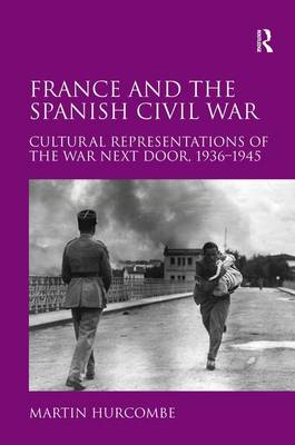 France and the Spanish Civil War: Cultural Representations of the War Next Door, 1936-1945 (Hardback)