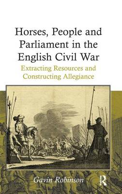 Horses, People and Parliament in the English Civil War: Extracting Resources and Constructing Allegiance (Hardback)
